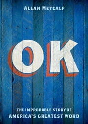OK:The Improbable Story of America's Greatest Word ebook by Allan Metcalf
