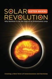 Solar Revolution - Why Mankind Is on the Cusp of an Evolutionary Leap ebook by Dieter Broers,Robert Nusbaum