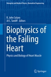 Biophysics of the Failing Heart - Physics and Biology of Heart Muscle ebook by R. John Solaro,Jil C. Tardiff