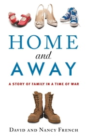 Home and Away - A Story of Family in a Time of War ebook by Nancy French,David French