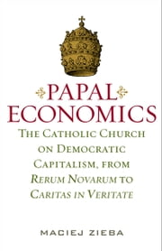Papal Economics - The Catholic Church on Democratic Capitalism, from Rerum Nevarum to Caritas in Veritate ebook by Maciej Zieba