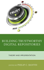 Building Trustworthy Digital Repositories - Theory and Implementation ebook by Philip C. Bantin