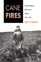 Cane Fires - The Anti-Japanese Movement in Hawaii, 1865-1945 ebook by Gary Okihiro
