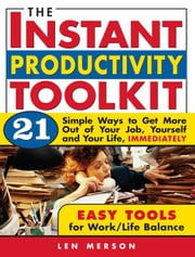 The Instant Productivity Toolkit - 21 Simple Ways to Get More Out of Your Job, Yourself and Your Life, Immediately ebook by Len Merson