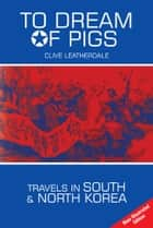 To Dream of Pigs: Travels in South and North Korea ebook by Clive Leatherdale