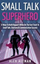 Small Talk Superhero: 6 Ways To Build Rapport While On The Fast Track to Small Talk, Conversation Control, Charisma and Communication Success ebook by Alex Altman