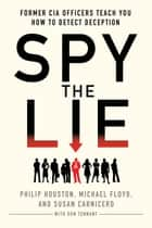 Spy the Lie - Former CIA Officers Teach You How to Detect Deception ebook by Philip Houston, Michael Floyd, Susan Carnicero, Don Tennant