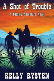 A Shot of Trouble: A Cassidy Adventure Novel ebook by Kelly Rysten