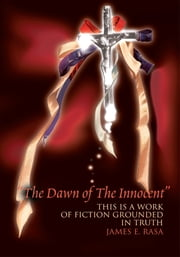 The Dawn of the Innocent - This is a Work of Fiction Grounded in Truth ebook by James Rasa