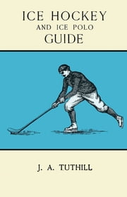 Ice Hockey and Ice Polo Guide: Containing a Complete Record of the Season of 1896-97 - With Amended Playing Rules of the Amateur Hockey League of New York, The Amateur Hockey Association of Canada, the Ontario Hockey Association and New England Skating Association Ice Polo League ebook by J. A Tuthill
