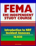21st Century FEMA Study Course: Introduction to NRF Incident Annexes (IS-830) - National Response Framework (NRF), Biological, Nuclear/Radiological, Mass Evacuation ebook by Progressive Management