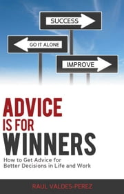 Advice is for Winners: How to Get Advice for Better Decisions in Life and Work ebook by Raul Valdes-Perez