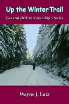 Up the Winter Trail - Coastal British Columbia Stories ebook by Wayne J. Lutz