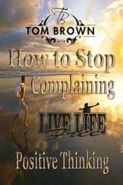 How to Stop Complaining & Start Being Productive! (Positive Thinking Book): Self Esteem, How to Be Happy, Goal Setting, Motivate Yourself, Be Productive - Positive Thinking Book ebook by Tom Brown