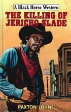 The Killing of Jericho Slade ebook by Paxton Johns