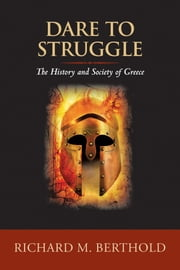 Dare to Struggle - The History and Society of Greece ebook by Richard M. Berthold