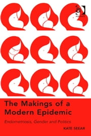 The Makings of a Modern Epidemic - Endometriosis, Gender and Politics ebook by Dr Kate Seear