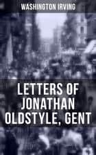 LETTERS OF JONATHAN OLDSTYLE, GENT - 9 Humorous Essays on the Fashions of the Time and the New York Theatre Scene ebook by Washington Irving