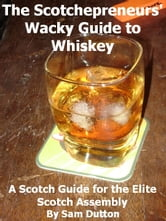 The Scotchepreneurs' Wacky Guide to Whiskey, a Scotch Guide for the Elite Scotch Assembly ebook by Sam Dutton
