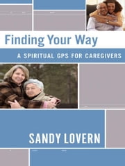 Finding Your Way: A Spiritual GPS for Caregivers ebook by Sandy Lovern