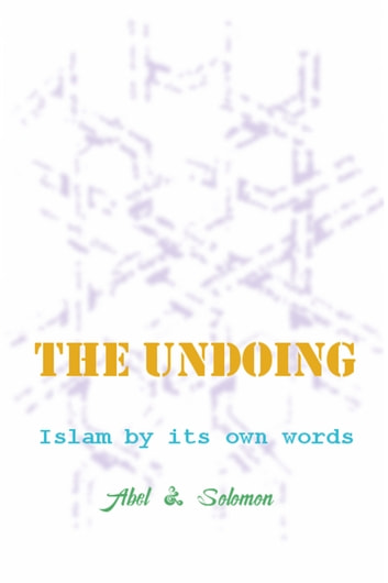 The Undoing; Islam By Its Own Words ebook by Abel & Solomon