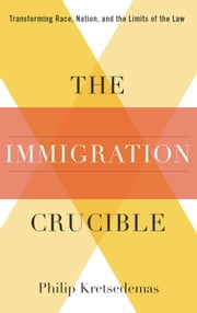 The Immigration Crucible - Transforming Race, Nation, and the Limits of the Law ebook by Philip Kretsedemas