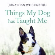 Things My Dog Has Taught Me - About being a better human - the bestselling gift for all dog lovers audiobook by Jonathan Wittenberg