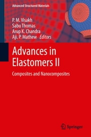 Advances in Elastomers II - Composites and Nanocomposites ebook by P. M. Visakh,Sabu Thomas,Arup K. Chandra,Aji. P. Mathew