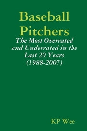 Baseball Pitchers: The Most Overrated And Underrated In The Last 20 Years (1988-2007) ebook by KP Wee