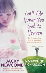 Call Me When You Get To Heaven - Our Amazing True Story of Messages From the Other Side ebook by Jacky Newcomb,Madeline Richardson