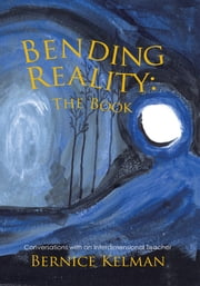 Bending Reality: The Book - Conversations with an Interdimensional Teacher ebook by Bernice Kelman