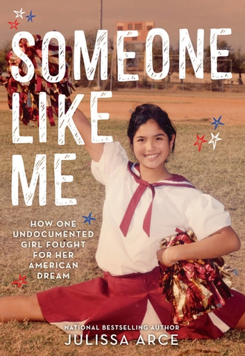 Someone Like Me - How One Undocumented Girl Fought for Her American Dream ebook by Julissa Arce