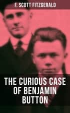 THE CURIOUS CASE OF BENJAMIN BUTTON - From the author of The Great Gatsby, The Side of Paradise, Tender Is the Night, The Beautiful and Damned and Babylon Revisited ebook by F. Scott Fitzgerald