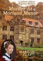 Murder at Morland Manor - Juliette Abbott Regency Mystery ebook by Marilyn Clay