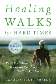 Healing Walks for Hard Times - Quiet Your Mind, Strengthen Your Body, and Get Your Life Back ebook by Carolyn Scott Kortge