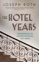 The Hotel Years - Wanderings in Europe between the Wars ebook by Joseph Roth, Michael Hofmann