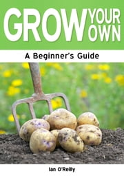Grow Your Own: A Beginner's Guide eBook by Ian O'Reilly