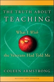 The Truth About Teaching - What I Wish the Veterans Had Told Me ebook by Coleen Armstrong