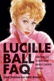 Lucille Ball FAQ - Everything Left to Know About America's Favorite Redhead ebook by Barry Monush,James Sheridan