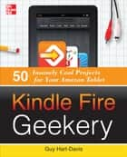 Kindle Fire Geekery: 50 Insanely Cool Projects for Your Amazon Tablet ebook by Guy Hart-Davis