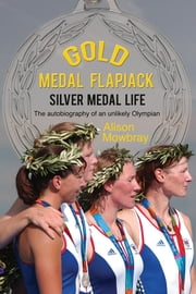 Gold Medal Flapjack, Silver Medal Life - The autobiography of an unlikely Olympian ebook by Alison Mowbray