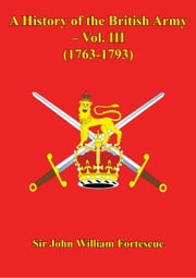 A History Of The British Army – Vol. III (1763-1793) ebook by Hon. Sir John William Fortescue