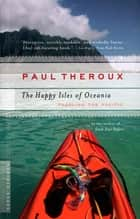 The Happy Isles of Oceania - Paddling the Pacific ebook by Paul Theroux
