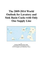 The 2009-2014 World Outlook for Lavatory and Sink Basin Cocks with Only One Supply Line ebook by ICON Group International, Inc.