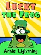 Lucky the Frog ebook by Arnie Lightning