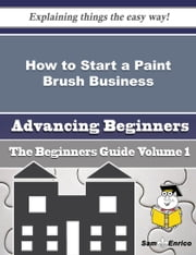 How to Start a Paint Brush Business (Beginners Guide) ebook by Porsha Mccracken,Sam Enrico