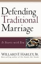 Defending Traditional Marriage - It Starts with You ebook by Willard F. Jr. Harley