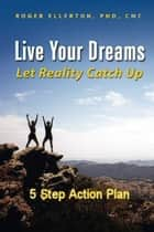 Live Your Dreams Let Reality Catch Up: 5 Step Action Plan ebook by Roger Ellerton