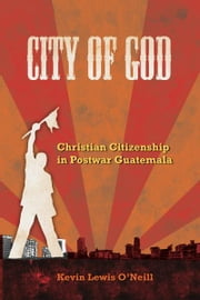 City of God - Christian Citizenship in Postwar Guatemala ebook by Kevin Lewis O'Neill