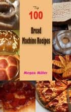 Top 100 Bread Machine Recipes ebook by Megan Miller